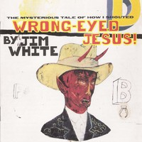 White, Jim: Wrong-Eyed Jesus! (Mysterious Tale of How I Shouted)