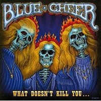 Blue Cheer: What doesn't kill you...