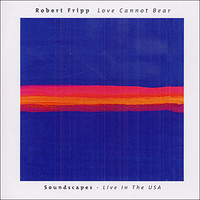 Fripp, Robert: Love Cannot Bear - Soundscapes