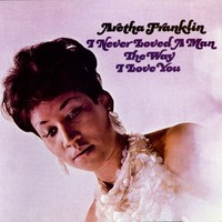 Franklin, Aretha: I Never Loved A Man the Way I Love You