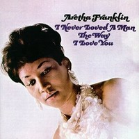 Franklin, Aretha: I never loved a man the way I loved you