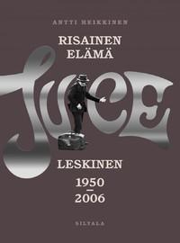 Leskinen, Juice / Heikkinen, Antti : Risainen elämä -Juice Leskinen 1950-2006