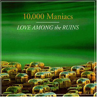 10.000 Maniacs: Love Among The Ruins