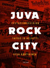 Kontiainen, Vesa: Juva Rock City - Festarijärjestäjän taivas ja helvetti