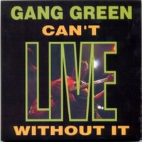 Gang Green: Can't Live Without It