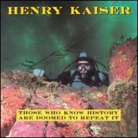 Kaiser, Henry: Those Who Know History Are Doomed To Repeat It