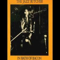 Jazz Butcher: Bath of bacon