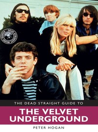 Hogan, Peter: Dead Straight Guide to Velvet Underground and Lou Reed