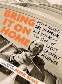 Blake, Mark: Bring It On Home: Peter Grant, Led Zeppelin, and Beyond - The Story of Rock's Greatest Manager