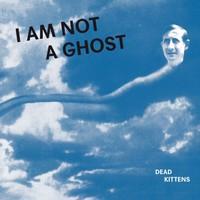 Dead Kittens: I Am Not a Ghost