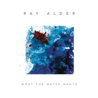 Alder, Ray: What the Water Wants
