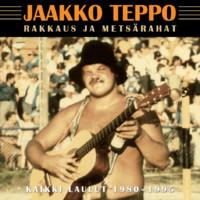 Teppo, Jaakko: Rakkaus ja metsärahat - kaikki laulut 1980-1995